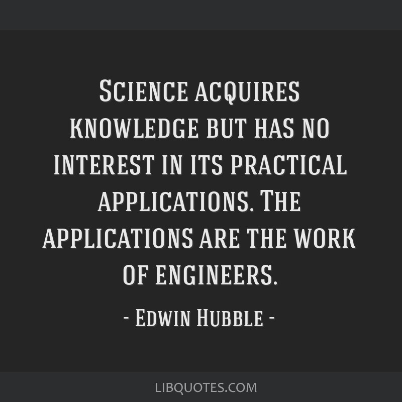 Science acquires knowledge but has no interest in its practical applications. The applications are the work of engineers.