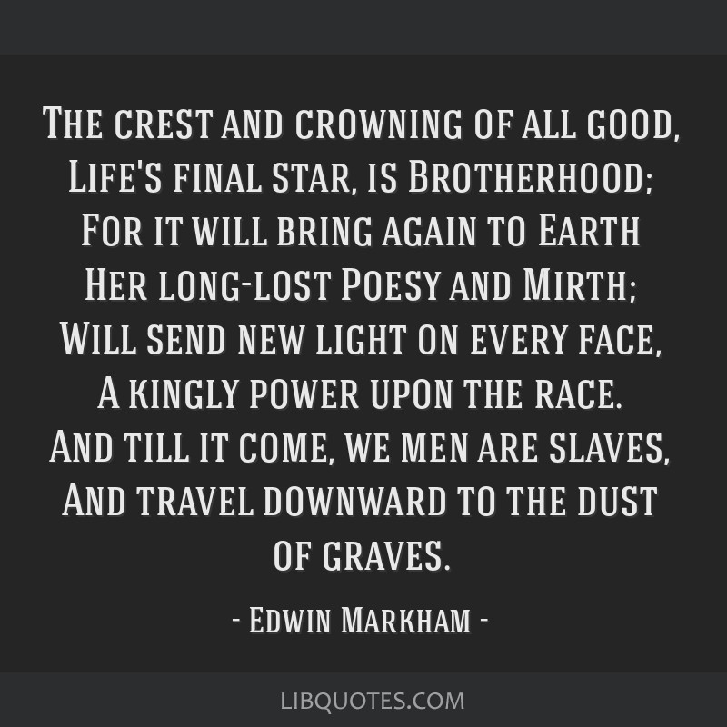 The crest and crowning of all good, Life's final star, is Brotherhood; For it will bring again to Earth Her long-lost Poesy and Mirth; Will send new...