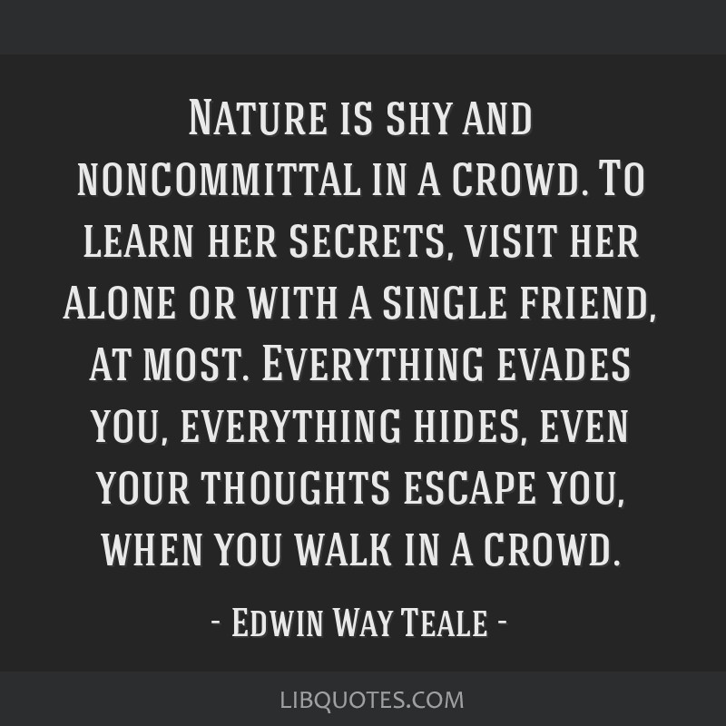 Nature is shy and noncommittal in a crowd. To learn her secrets, visit her alone or with a single friend, at most. Everything evades you, everything...