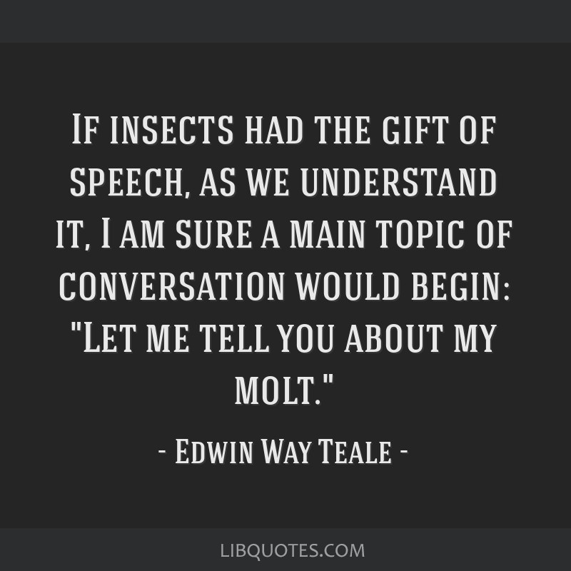 If insects had the gift of speech, as we understand it, I am sure a main topic of conversation would begin: Let me tell you about my molt.