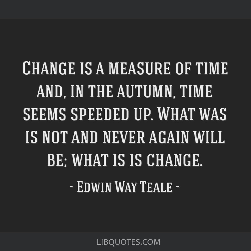 Change is a measure of time and, in the autumn, time seems speeded up. What was is not and never again will be; what is is change.
