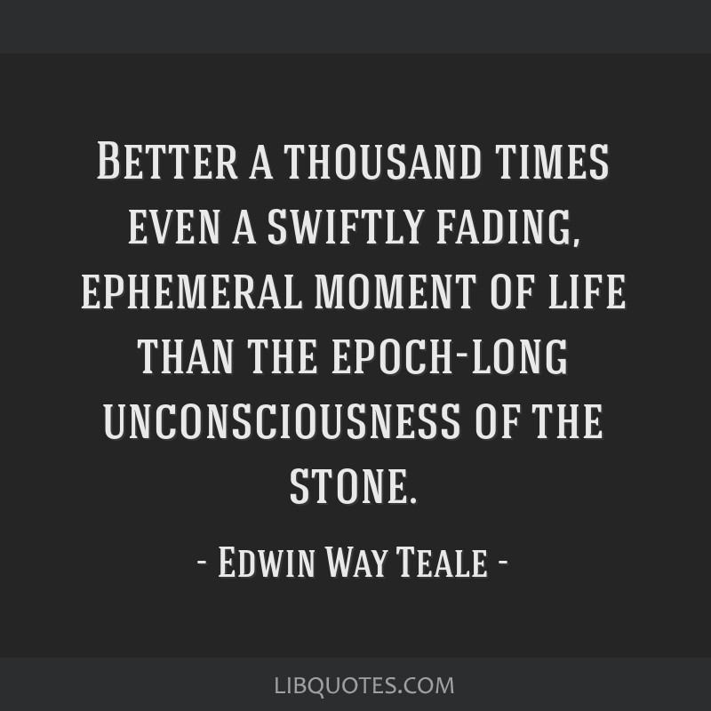 Better a thousand times even a swiftly fading, ephemeral moment of life than the epoch-long unconsciousness of the stone.
