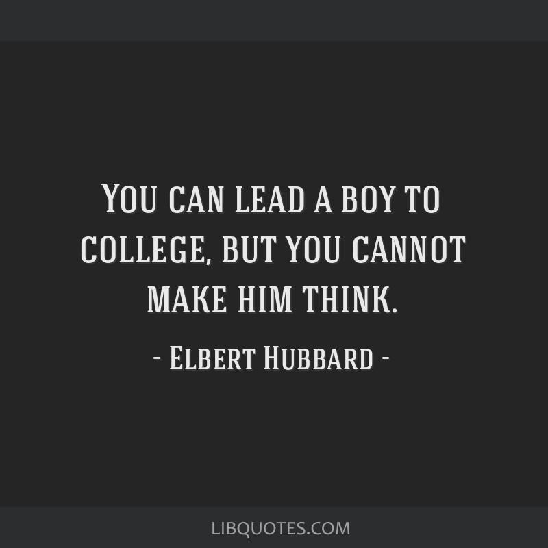 You can lead a boy to college, but you cannot make him think.