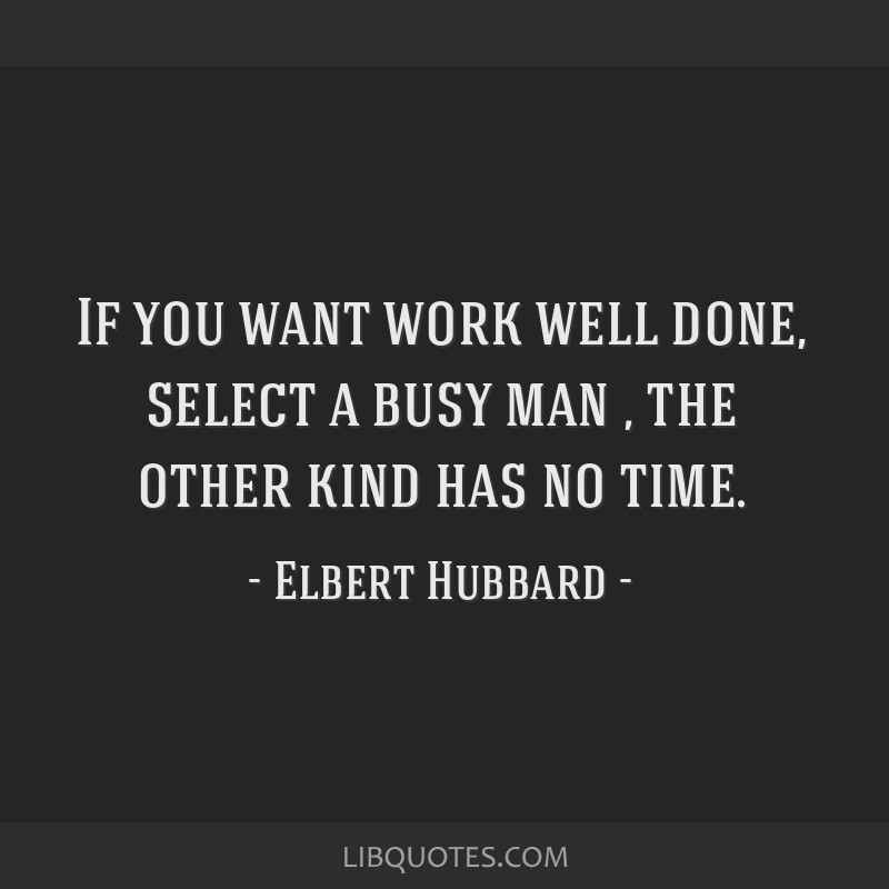 If you want work well done, select a busy man ' the other kind has no time.