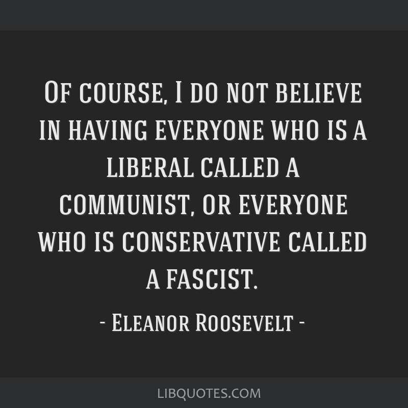 Of course, I do not believe in having everyone who is a liberal called a communist, or everyone who is conservative called a fascist.