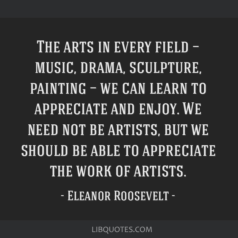 The arts in every field — music, drama, sculpture, painting — we can learn to appreciate and enjoy. We need not be artists, but we should be able ...