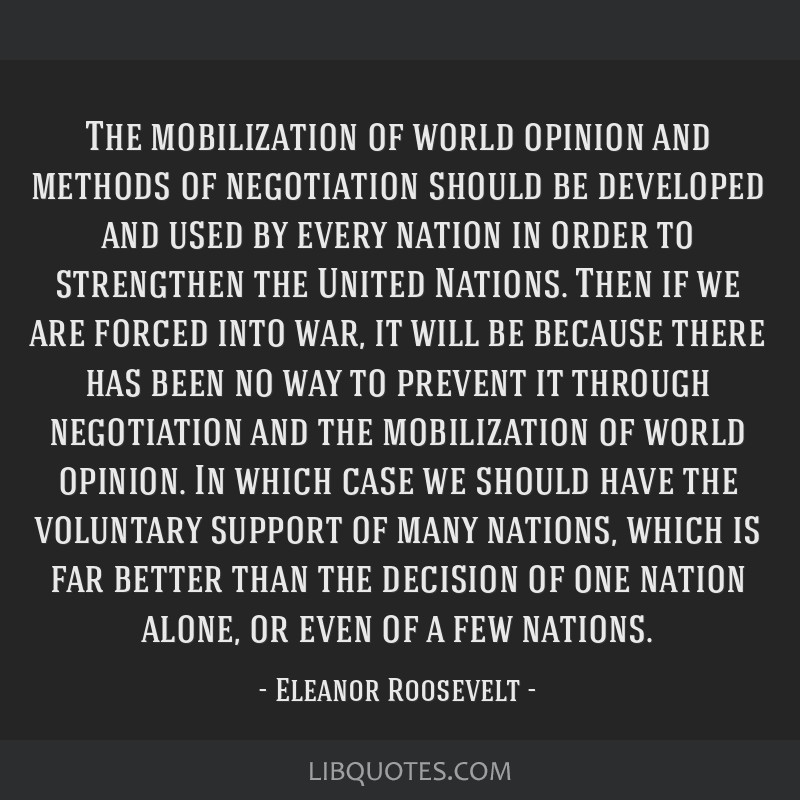 The mobilization of world opinion and methods of negotiation should be developed and used by every nation in order to strengthen the United Nations....