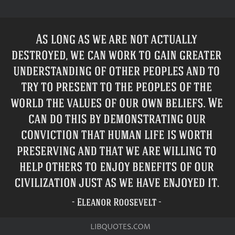 As long as we are not actually destroyed, we can work to gain greater understanding of other peoples and to try to present to the peoples of the...