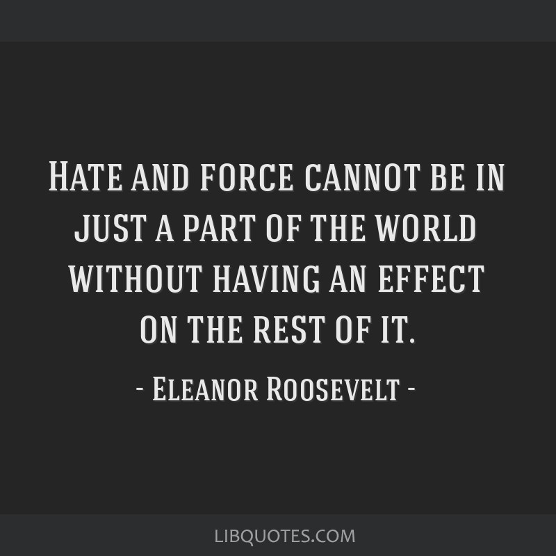 Hate and force cannot be in just a part of the world without having an effect on the rest of it.