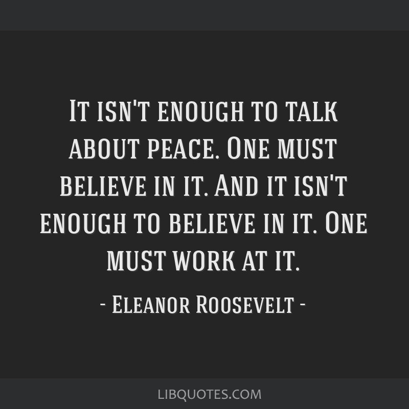 It isn't enough to talk about peace. One must believe in it. And it isn't enough to believe in it. One must work at it.