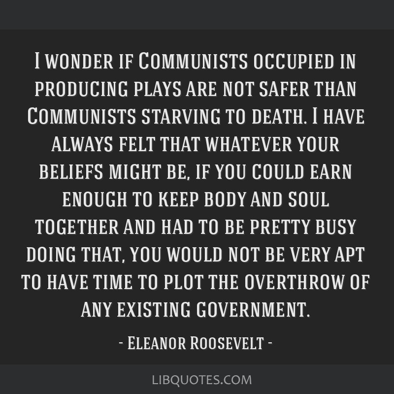 I wonder if Communists occupied in producing plays are not safer than Communists starving to death. I have always felt that whatever your beliefs...