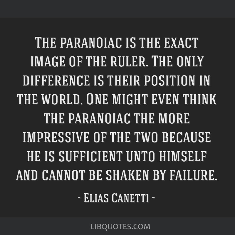 The paranoiac is the exact image of the ruler. The only difference is their position in the world. One might even think the paranoiac the more...