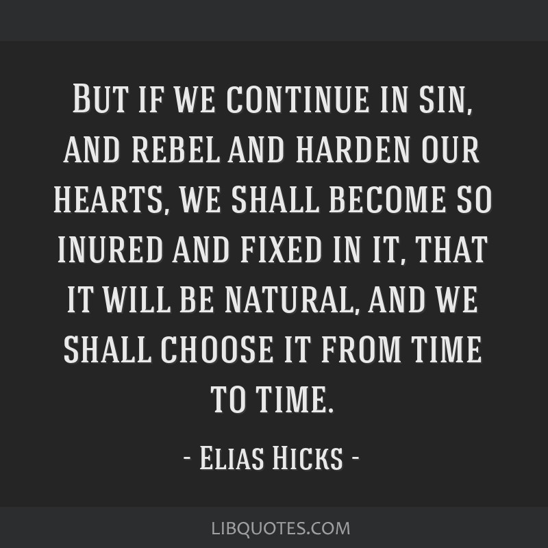 But if we continue in sin, and rebel and harden our hearts, we shall become so inured and fixed in it, that it will be natural, and we shall choose...