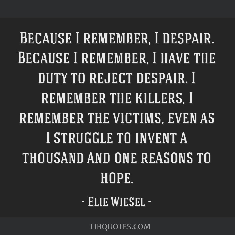 Because I remember, I despair. Because I remember, I have the duty to reject despair. I remember the killers, I remember the victims, even as I...