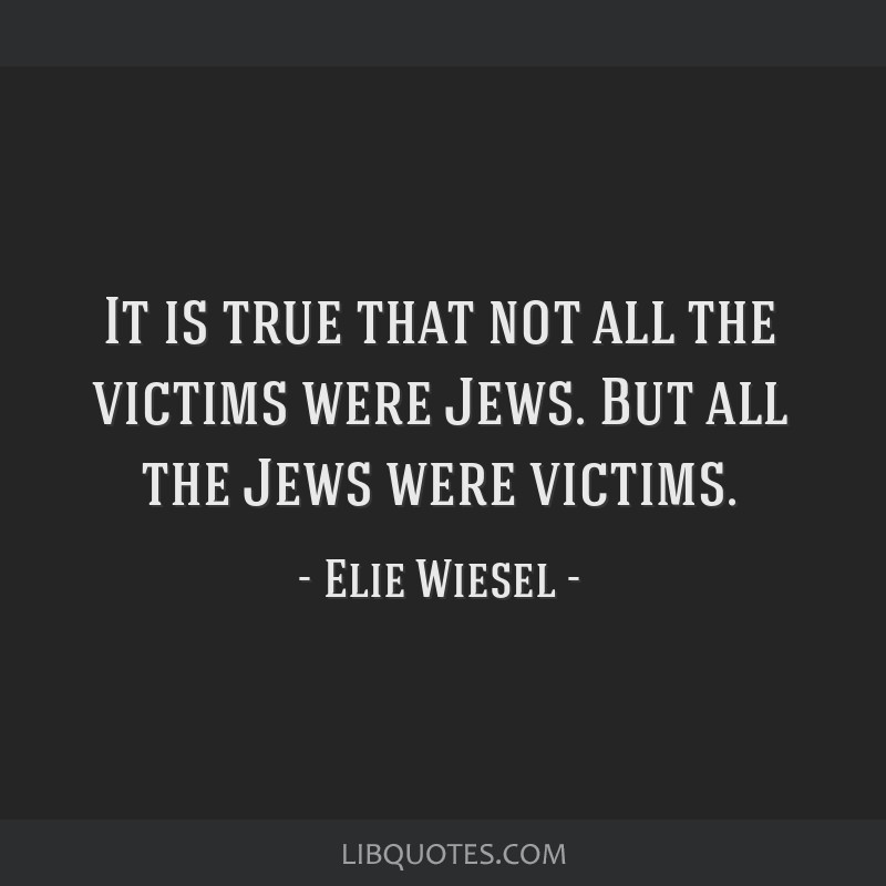 It is true that not all the victims were Jews. But all the Jews were victims.