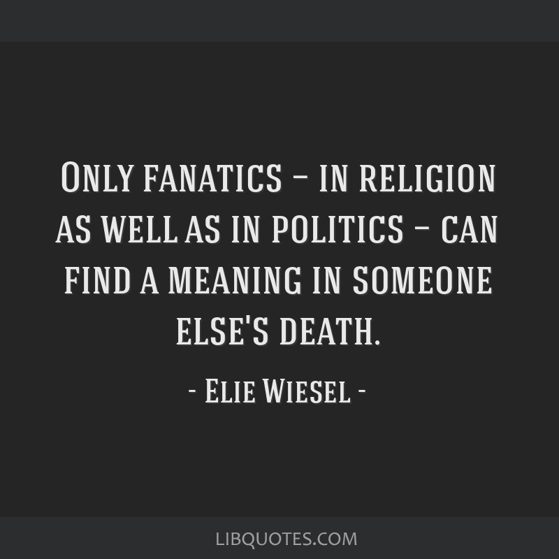 Only fanatics — in religion as well as in politics — can find a meaning in someone else's death.