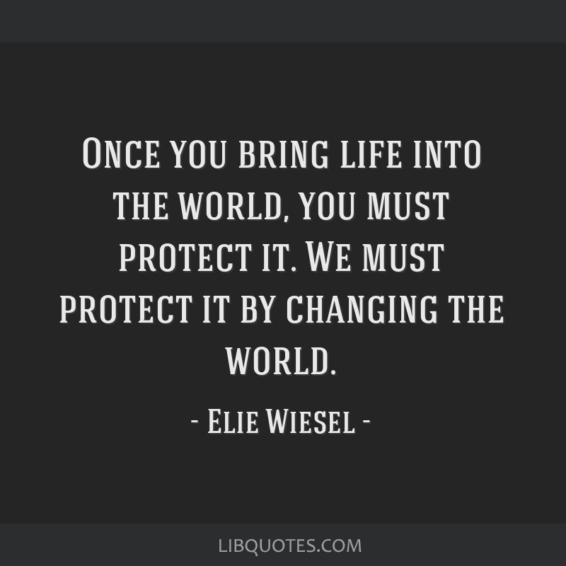 Once you bring life into the world, you must protect it. We must protect it by changing the world.