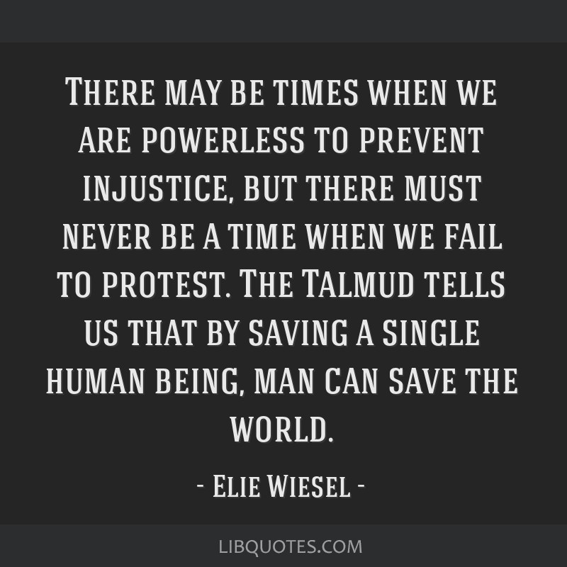 There may be times when we are powerless to prevent injustice, but there must never be a time when we fail to protest. The Talmud tells us that by...