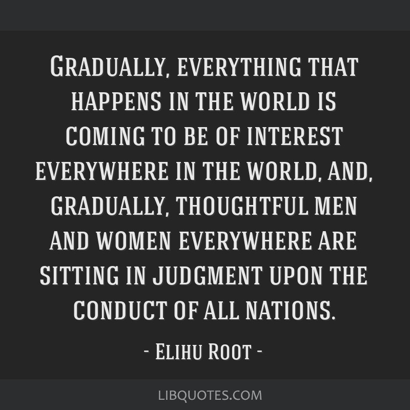 Gradually, everything that happens in the world is coming to be of interest everywhere in the world, and, gradually, thoughtful men and women...