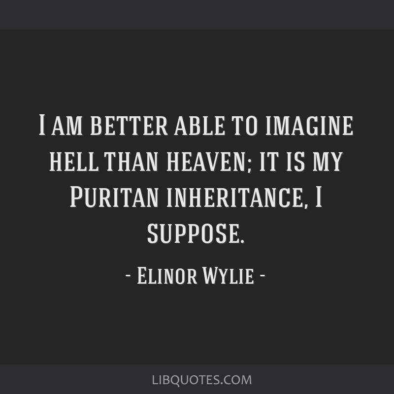 I am better able to imagine hell than heaven; it is my Puritan inheritance, I suppose.