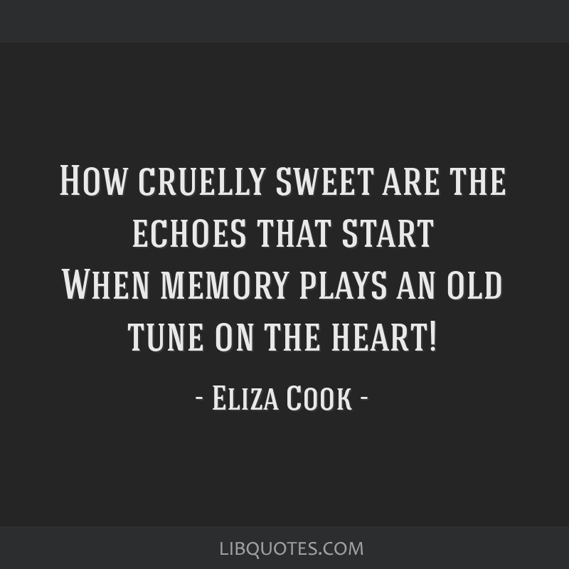 How cruelly sweet are the echoes that start When memory plays an old tune on the heart!