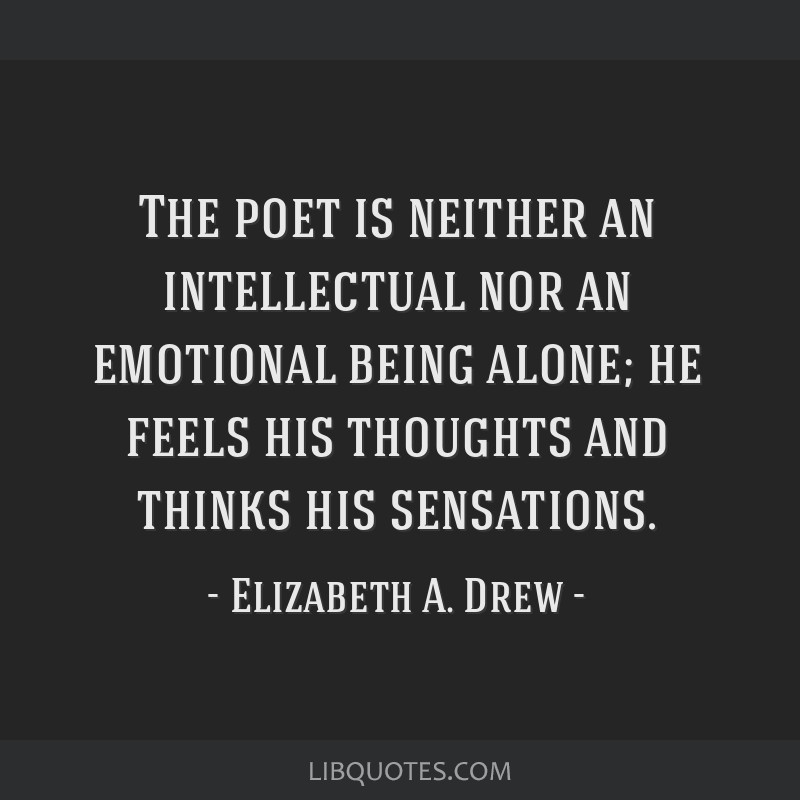 The poet is neither an intellectual nor an emotional being alone; he feels his thoughts and thinks his sensations.