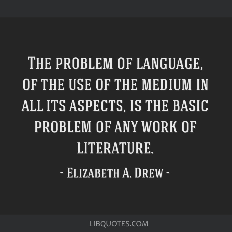 The problem of language, of the use of the medium in all its aspects, is the basic problem of any work of literature.