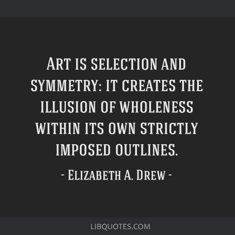 Art is selection and symmetry: it creates the illusion of wholeness within its own strictly imposed outlines.