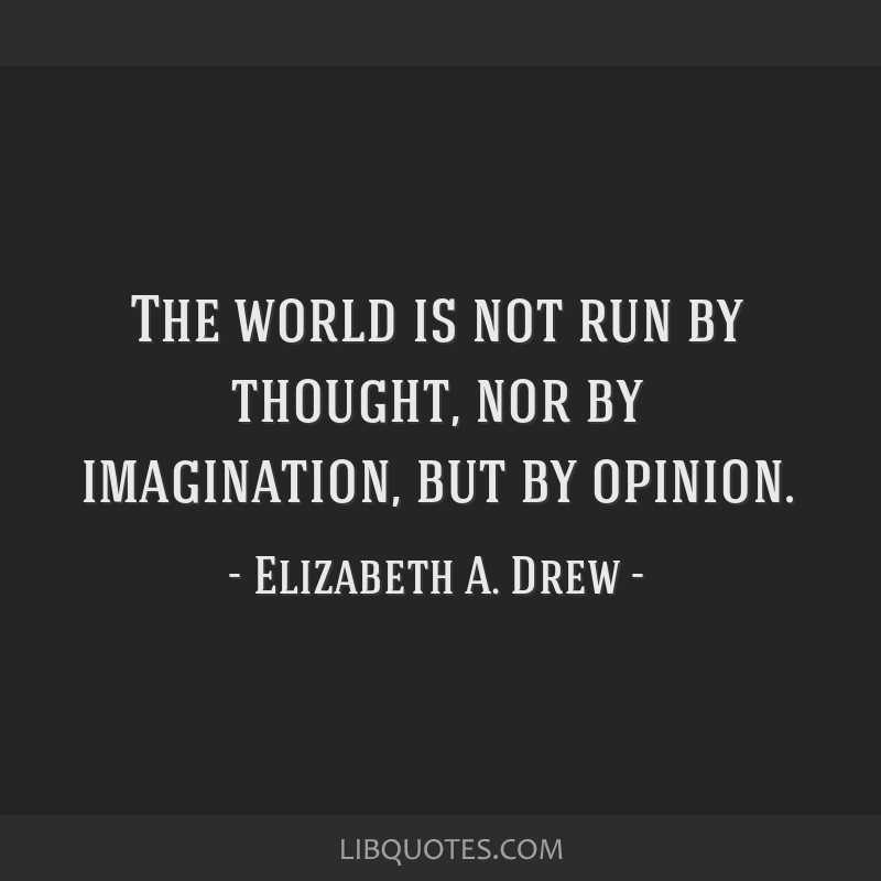The world is not run by thought, nor by imagination, but by opinion.