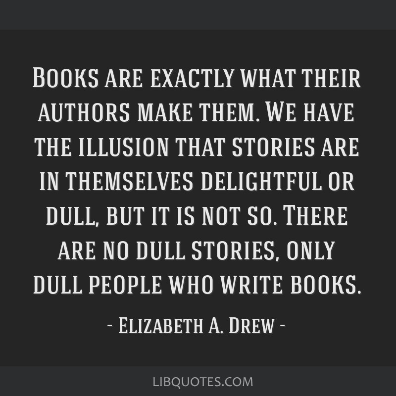 Books are exactly what their authors make them. We have the illusion that stories are in themselves delightful or dull, but it is not so. There are...