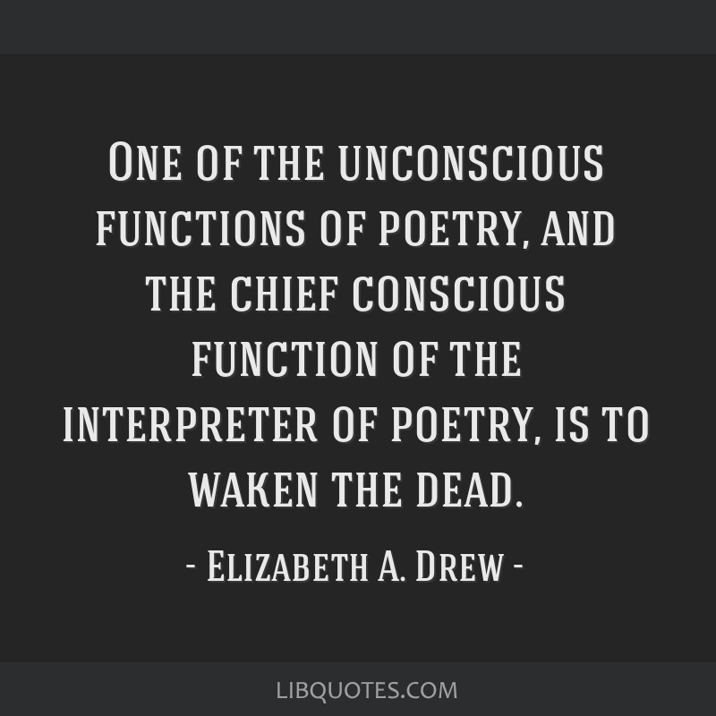 One of the unconscious functions of poetry, and the chief conscious function of the interpreter of poetry, is to waken the dead.