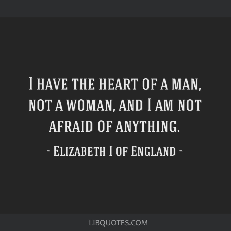 I have the heart of a man, not a woman, and I am not afraid of anything.