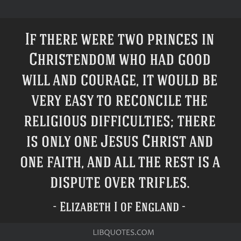 If there were two princes in Christendom who had good will and courage, it would be very easy to reconcile the religious difficulties; there is only...
