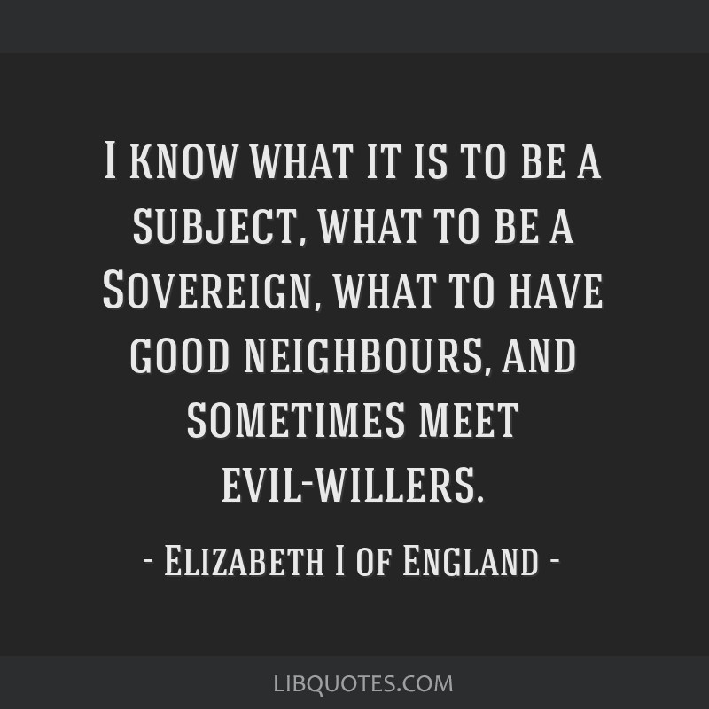I know what it is to be a subject, what to be a Sovereign, what to have good neighbours, and sometimes meet evil-willers.