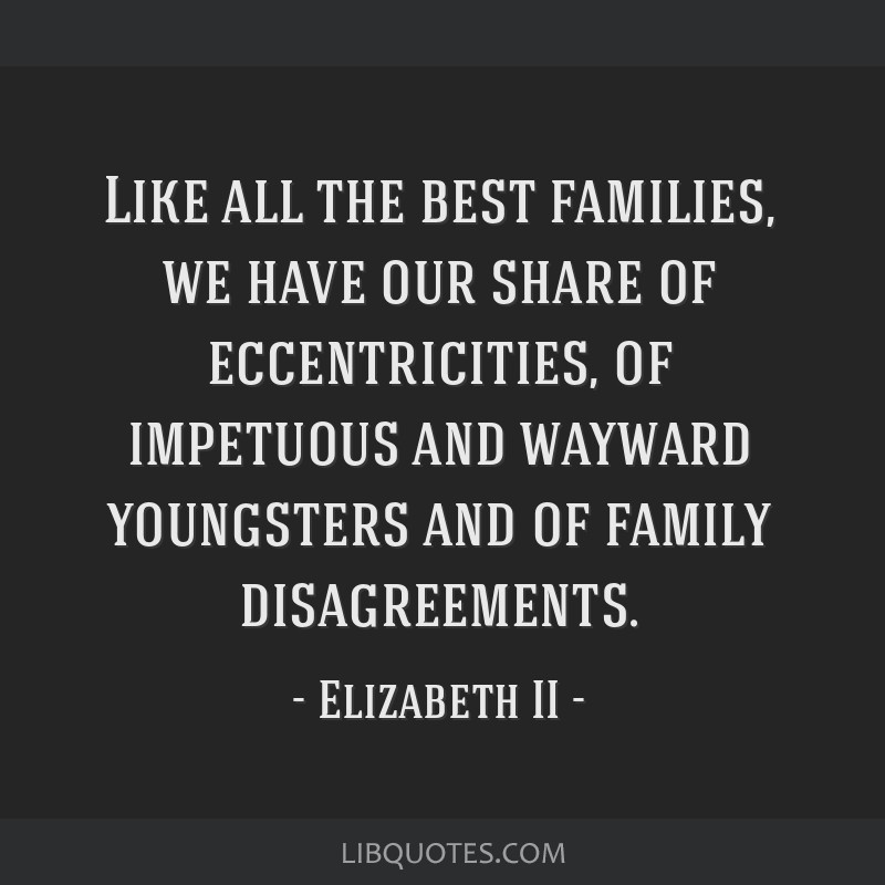 Like all the best families, we have our share of eccentricities, of impetuous and wayward youngsters and of family disagreements.