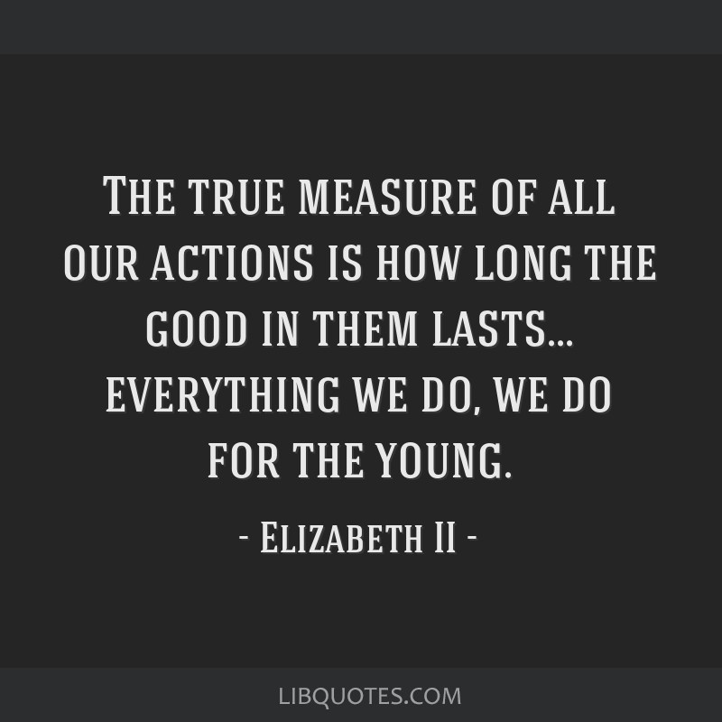 The true measure of all our actions is how long the good in them lasts... everything we do, we do for the young.