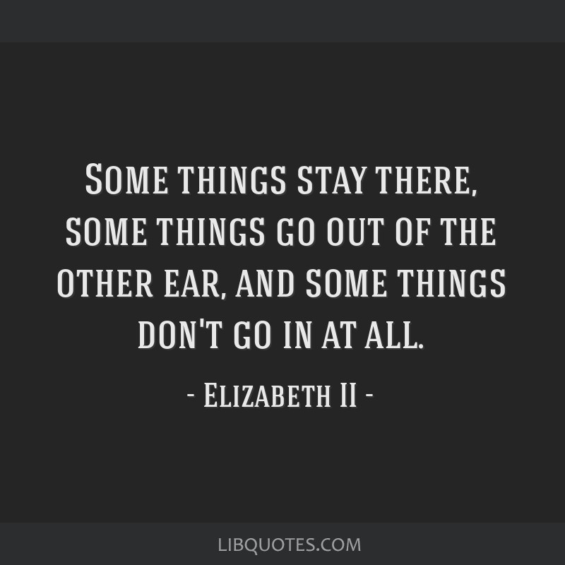 Some things stay there, some things go out of the other ear, and some things don't go in at all.