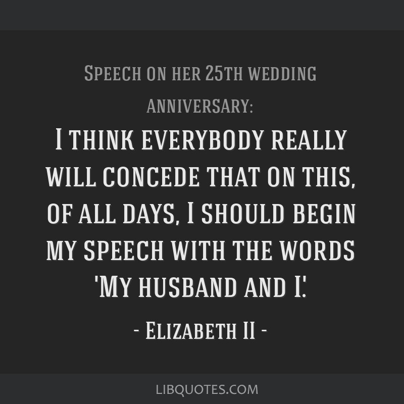 I think everybody really will concede that on this, of all days, I should begin my speech with the words 'My husband and I'.