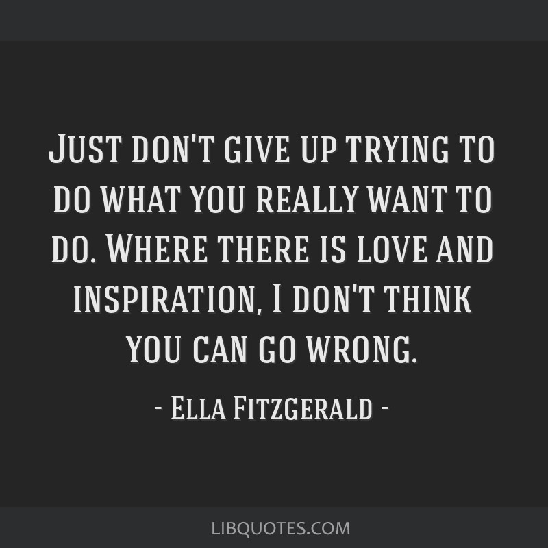 Just don't give up trying to do what you really want to do. Where there is love and inspiration, I don't think you can go wrong.
