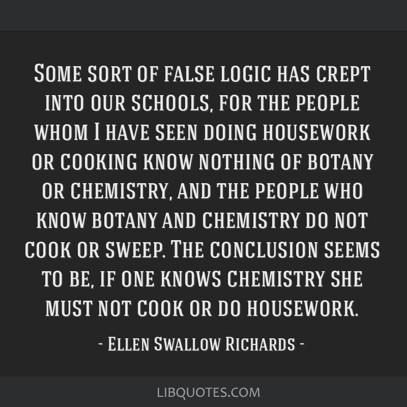Some sort of false logic has crept into our schools, for the people whom I have seen doing housework or cooking know nothing of botany or chemistry,...