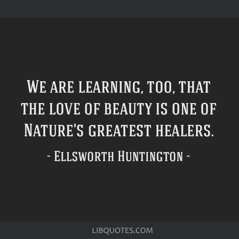 We are learning, too, that the love of beauty is one of Nature's greatest healers.