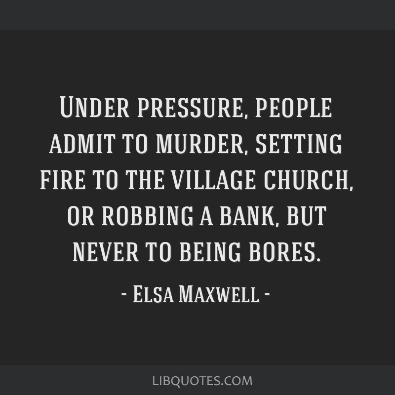 Under pressure, people admit to murder, setting fire to the village church, or robbing a bank, but never to being bores.
