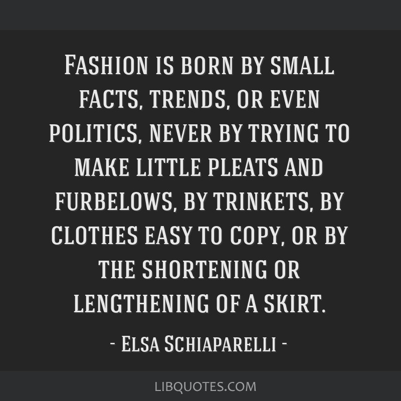 Fashion is born by small facts, trends, or even politics, never by trying to make little pleats and furbelows, by trinkets, by clothes easy to copy,...