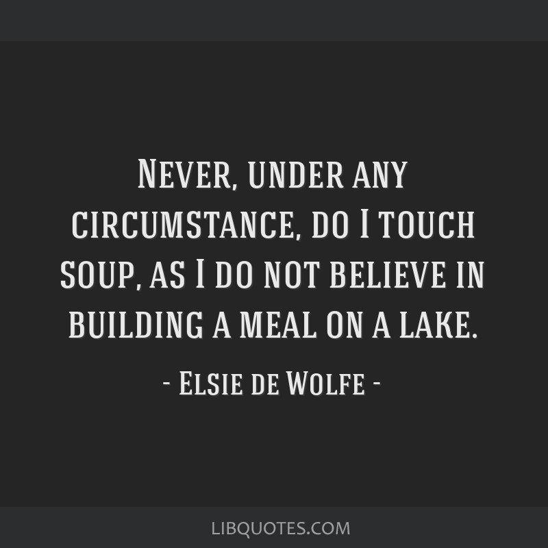 Never, under any circumstance, do I touch soup, as I do not believe in building a meal on a lake.