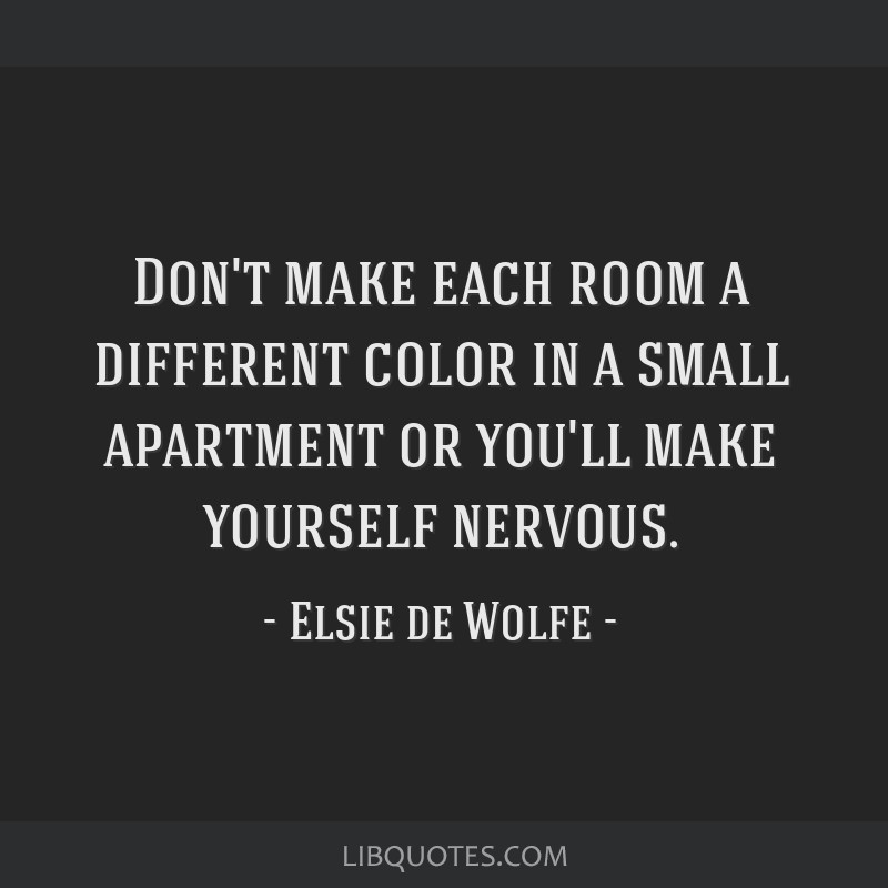 Don't make each room a different color in a small apartment or you'll make yourself nervous.