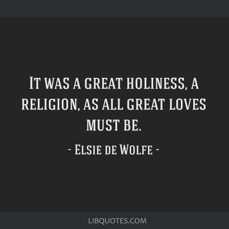 It was a great holiness, a religion, as all great loves must be.