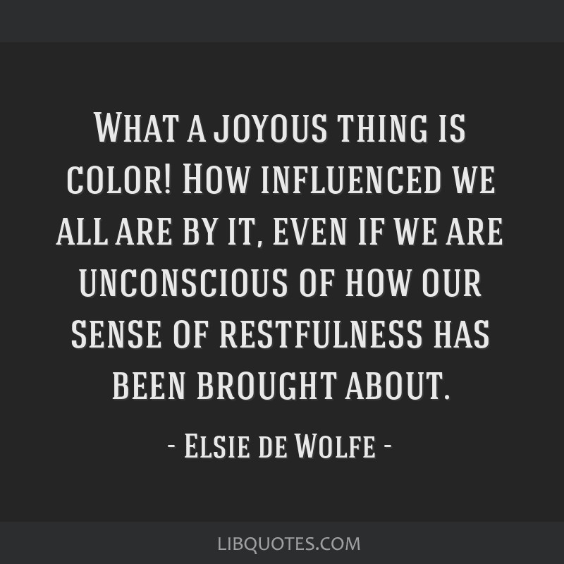 What a joyous thing is color! How influenced we all are by it, even if we are unconscious of how our sense of restfulness has been brought about.