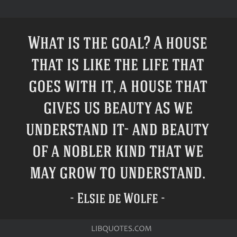 What is the goal? A house that is like the life that goes with it, a house that gives us beauty as we understand it- and beauty of a nobler kind that ...