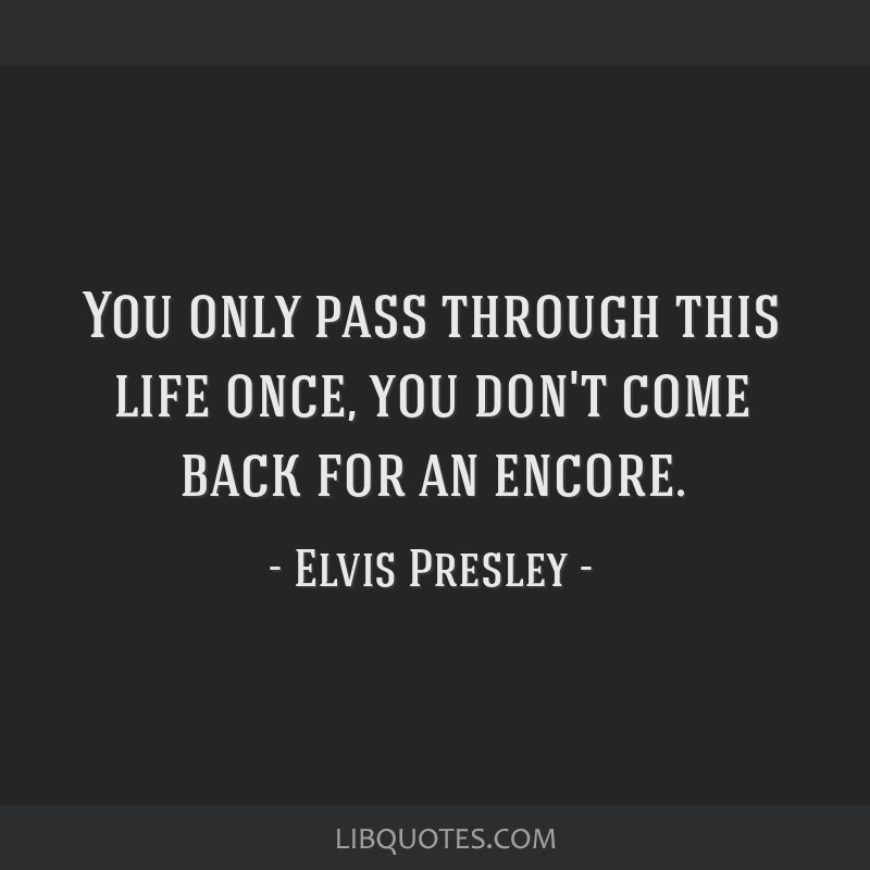 You only pass through this life once, you don't come back for an encore.