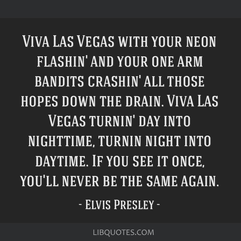 Viva Las Vegas with your neon flashin' and your one arm bandits crashin' all those hopes down the drain. Viva Las Vegas turnin' day into nighttime,...